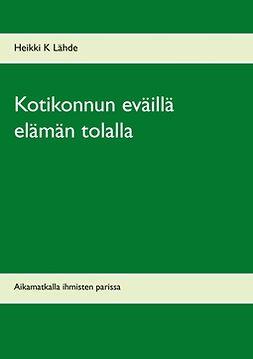 Lähde, Heikki K - Kotikonnun eväillä elämän tolalla: Aikamatkalla ihmisten parissa, e-kirja