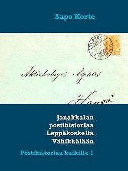 Korte, Aapo - Janakkalan postihistoriaa Leppäkoskelta Vähikkälään: Postihistoriaa kaikille 1, e-kirja