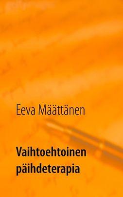 Määttänen, Eeva - Vaihtoehtoinen päihdeterapia: Keinoja vähentää juomista tai lopettaa juominen, ebook