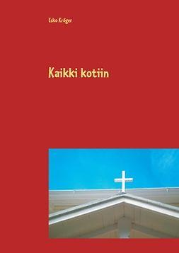 Kröger, Esko - Kaikki kotiin: Kymmenisen uutta mininäytelmää ja sketsiä rippikouluihin, nuorisotyöhön ja muuhun seurakunnan käyttöön, e-kirja