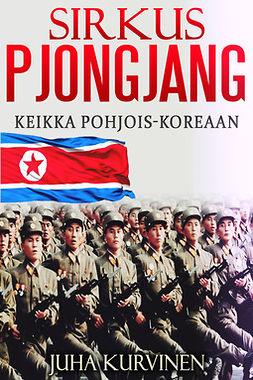 Kurvinen, Juha - Sirkus Pjongjang: Keikka Pohjois-Koreaan, e-kirja