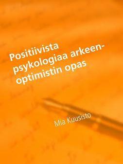 Kuusisto, Mia - Positiivista psykologiaa arkeen-Optimistin opas: mielen ihmeet ja ajatuksen voima, e-kirja