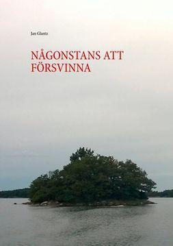 Glantz, Jan - NÅGONSTANS ATT FÖRSVINNA, ebook