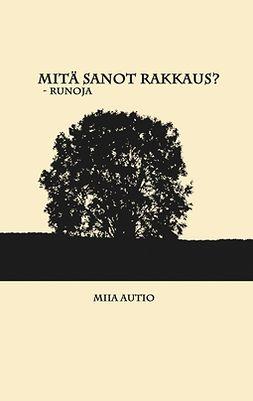 Autio, Miia - Mitä sanot rakkaus?: Runoja, e-kirja