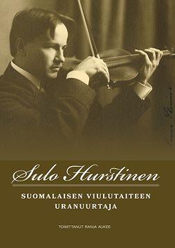 Aukee, Ranja - Sulo Hurstinen: Suomalaisen viulutaiteen uranuurtaja, ebook