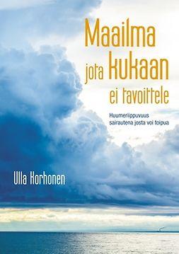 Korhonen, Ulla - Maailma jota kukaan ei tavoittele: Huumeriippuvuus sairautena josta voi toipua, e-kirja