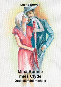 Sorvali, Leena - Minä Bonnie - mies Clyde: Oodi elämäni miehille, e-kirja