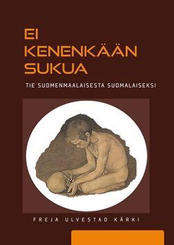 Kärki, Freja Ulvestad - Ei kenenkään sukua – tie suomenmaalaisesta suomalaiseksi, e-bok