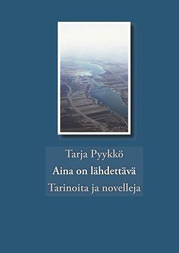 Pyykkö, Tarja - Aina on lähdettävä: tarinoita ja novelleja, e-kirja
