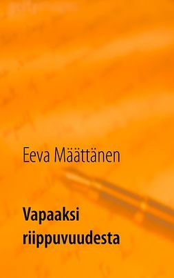 Määttänen, Eeva - Vapaaksi riippuvuudesta: Läheisriippuvuuden käsittely ja kohtaaminen alkoholistien perheissä, e-kirja
