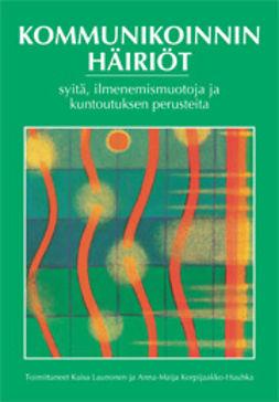 Korpijaakko-Huuhka, Anna-Maija - Kommunikoinnin häiriöt: Syitä, ilmenemismuotoja ja kuntoutuksen perusteita, e-kirja