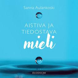 Aulankoski, Sanna - Aistiva ja tiedostava mieli: Meditaation näkökulma tietoisuuteen ja psyykeen, audiobook