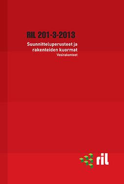 ry, Suomen Rakennusinsinöörien Liitto RIL - RIL 201-3-2013 Suunnitteluperusteet ja rakenteiden kuormat. Vesirakenteet. eKirja, e-kirja