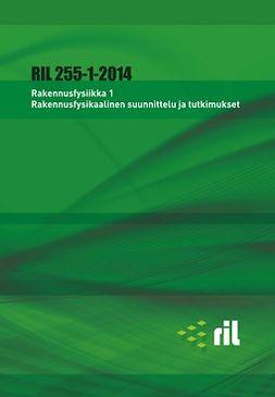 ry, Suomen Rakennusinsinöörien Liitto RIL - RIL 255-1-2014 Rakennusfysiikka 1 Rakennusfysikaalinen suunnittelu ja tutkimukset, e-kirja
