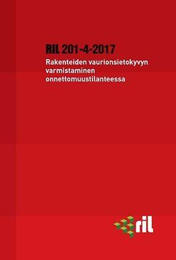 ry, Suomen Rakennusinsinöörien Liitto RIL - RIL 201-4-2017 Rakenteiden vaurionsietokyvyn varmistaminen onnettomuustilanteessa, e-kirja
