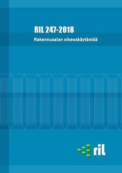 ry, Suomen Rakennusinsinöörien Liitto RIL - RIL 247-2018 Rakennusalan oikeuskäytäntöä, e-kirja