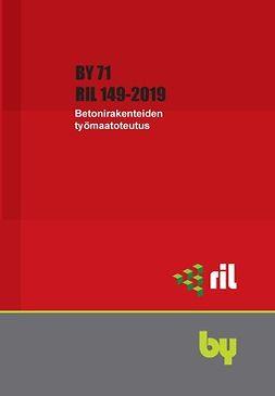 ry, Suomen Rakennusinsinöörien Liitto RIL - RIL 149-2019 Betonirakenteiden työmaatoteutus BY 71. eKirja, e-kirja