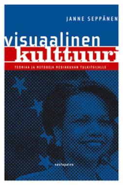 Seppänen, Janne - Visuaalinen kulttuuri : Teoriaa ja metodeja mediakuvan tulkitsijalle, e-bok