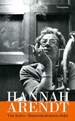 Arendt, Hannah - Vita activa. Ihmisenä olemisen ehdot, e-kirja