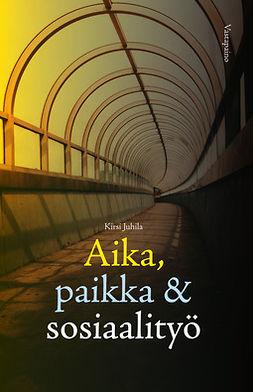 Juhila, Kirsi - Aika, paikka ja sosiaalityö, ebook