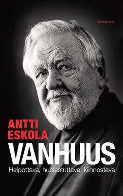 Eskola, Antti - Vanhuus: Helpottava, huolestuttava, kiinnostava, e-kirja