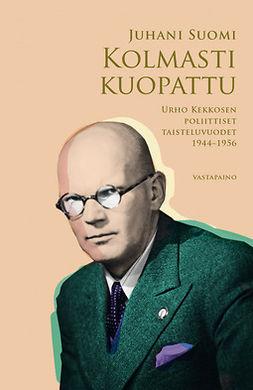 Suomi, Juhani - Kolmasti kuopattu: Urho Kekkosen poliittiset taisteluvuodet 1944-1956, e-kirja
