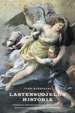Harrikari, Timo - Lastensuojelun historia: Tutkielma oikeussääntelystä, kulttuurisista kerrostumista ja hallinnan murroksista, e-kirja
