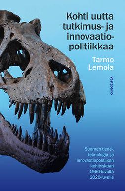 Lemola, Tarmo - Kohti uutta tutkimus- ja innovaatiopolitiikkaa: Suomen tiede-, teknologia- ja innovaatiopolitiikan kehityskaari 1960-luvulta 2020-luvulle, ebook