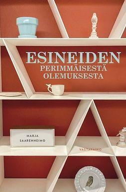Saarenheimo, Marja - Esineiden perimmäisestä olemuksesta, ebook