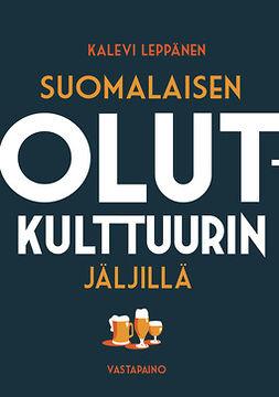 Leppänen, Kalevi - Suomalaisen olutkulttuurin jäljillä, e-bok