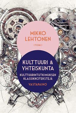 Lehtonen, Mikko - Kulttuuri ja yhteiskunta: Kulttuurintutkimuksen klassikkotekstejä, ebook