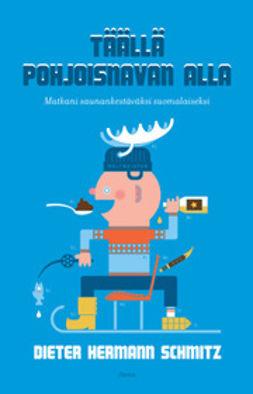 Schmitz, Dieter Hermann - Täällä pohjoisnavan alla: matkani saunankestäväksi suomalaiseksi, e-bok