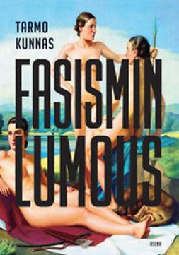 Kunnas, Tarmo - Fasismin lumous: eurooppalainen älymystö Mussolinin ja Hitlerin politiikan tukijana, e-kirja