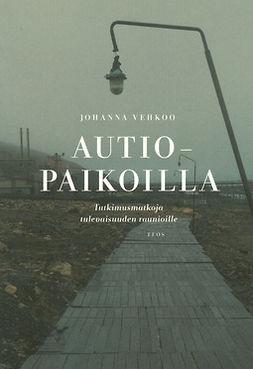 Vehkoo, Johanna - Autiopaikoilla: Tutkimusmatkoja tulevaisuuden raunioille, e-kirja