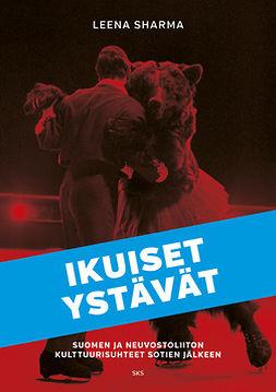 Sharma, Leena - Ikuiset ystävät: Suomen ja Neuvostoliiton kulttuurisuhteet sotien jälkeen, ebook