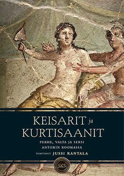 Rantala, Jussi - Keisarit ja kurtisaanit: Perhe, valta ja seksi antiikin Roomassa, e-kirja