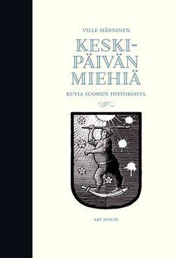 Hänninen, Ville - Keskipäivän miehiä: Kuvia Suomen historiasta, e-kirja