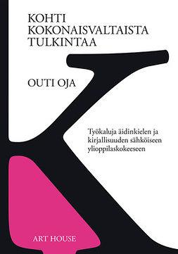 Oja, Outi - Kohti kokonaisvaltaista tulkintaa: Työkaluja äidinkielen ja kirjallisuuden sähköiseen ylioppilaskokeeseen, e-kirja