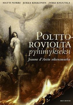 Kekkonen, Jukka - Polttoroviolta pyhimykseksi: Jeanne d'Arcin oikeusmurha, ebook