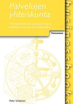 Virtanen, Petri - Palvelujen yhteiskunta: Yhteistyölähtöinen arvonluominen ja palveluperusteinen toimintalogiikka, e-kirja