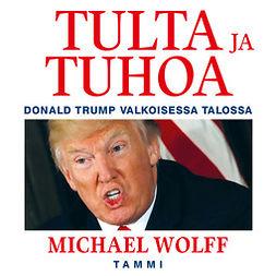 Wolff, Michael - Tulta ja tuhoa - Donald Trump Valkoisessa talossa, äänikirja
