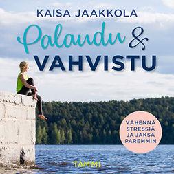 Jaakkola, Kaisa - Palaudu ja vahvistu: Vähennä stressiä ja jaksa paremmin, audiobook