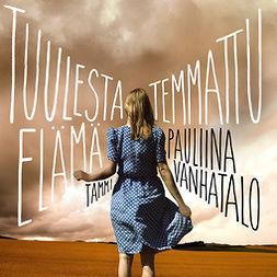 Vanhatalo, Pauliina - Tuulesta temmattu elämä, audiobook