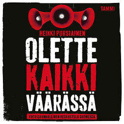 Pursiainen, Heikki - Olette kaikki väärässä: Yhteiskunnallinen keskustelu Suomessa, äänikirja