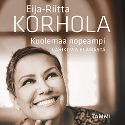 Korhola, Eija-Riitta - Kuolemaa nopeampi - Lähikuvia elämästä, äänikirja