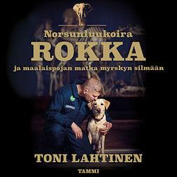 Lahtinen, Toni - Norsunluukoira Rokka: -  ja maalaispojan matka myrskyn silmään, äänikirja