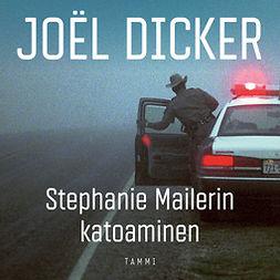 Dicker, Joël - Stephanie Mailerin katoaminen, äänikirja