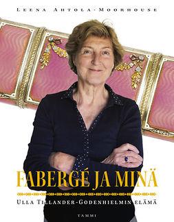 Ahtola-Moorhouse, Leena - Fabergé ja minä: Ulla Tillander-Godenhielmin elämä, e-kirja