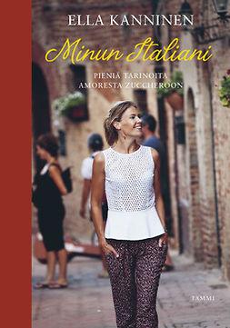 Kanninen, Ella - Minun Italiani: Pieniä tarinoita amoresta zuccheroon, ebook