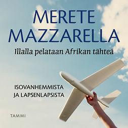 Mazzarella, Merete - Illalla pelataan Afrikan tähteä: Isovanhemmista ja lapsenlapsista, audiobook